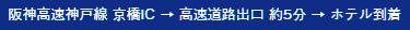 阪神高速神戸線 京橋IC → 高速道路出口 約5分 → ホテル到着